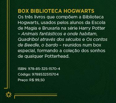 Box Biblioteca Hogwarts - Os três livros que compõem a Biblioteca Hogwarts, usados pelos alunos da Escola de Magia e Bruxaria na série Harry Potter – Animais fantásticos e onde habitam, Quadribol através dos séculos e Os contos de Beedle, o bardo – reunidos num box especial, formando a coleção dos sonhos de qualquer Potterhead. ** ISBN: 978-85-325-1570-4 ** Código: 9788532515704 ** Preço: R$ 99,50